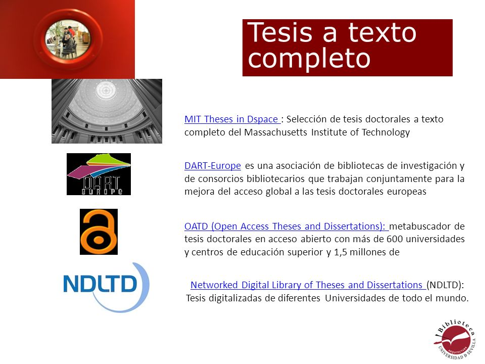 MIT Theses in Dspace MIT Theses in Dspace : Selección de tesis doctorales a texto completo del Massachusetts Institute of Technology DART-EuropeDART-Europe es una asociación de bibliotecas de investigación y de consorcios bibliotecarios que trabajan conjuntamente para la mejora del acceso global a las tesis doctorales europeas OATD (Open Access Theses and Dissertations): OATD (Open Access Theses and Dissertations): metabuscador de tesis doctorales en acceso abierto con más de 600 universidades y centros de educación superior y 1,5 millones de Networked Digital Library of Theses and Dissertations Networked Digital Library of Theses and Dissertations (NDLTD): Tesis digitalizadas de diferentes Universidades de todo el mundo.