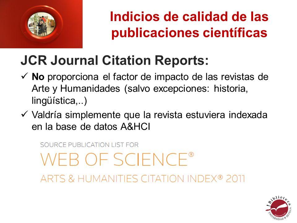 Indicios de calidad de las publicaciones científicas JCR Journal Citation Reports: No proporciona el factor de impacto de las revistas de Arte y Humanidades (salvo excepciones: historia, lingüística,..) Valdría simplemente que la revista estuviera indexada en la base de datos A&HCI
