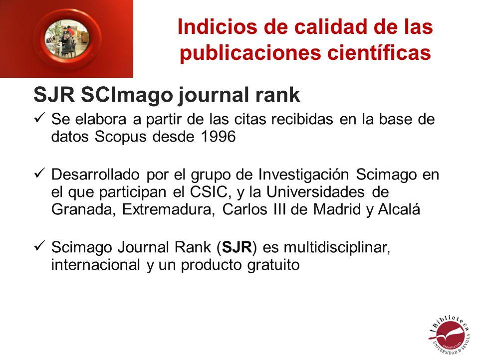 Indicios de calidad de las publicaciones científicas SJR SCImago journal rank Se elabora a partir de las citas recibidas en la base de datos Scopus desde 1996 Desarrollado por el grupo de Investigación Scimago en el que participan el CSIC, y la Universidades de Granada, Extremadura, Carlos III de Madrid y Alcalá Scimago Journal Rank (SJR) es multidisciplinar, internacional y un producto gratuito