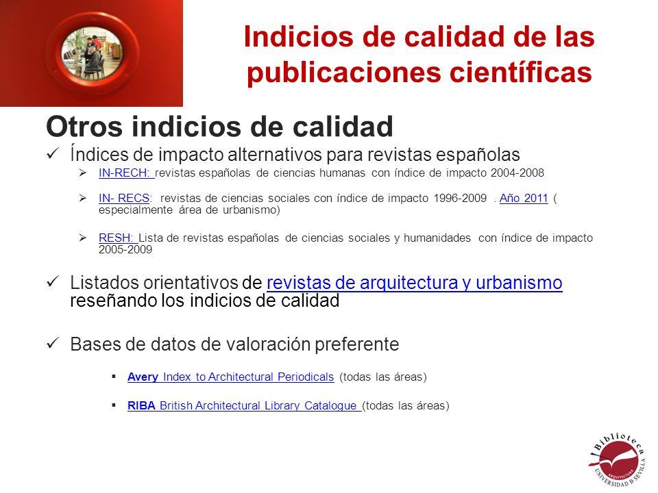 Indicios de calidad de las publicaciones científicas Otros indicios de calidad Índices de impacto alternativos para revistas españolas IN-RECH: revistas españolas de ciencias humanas con índice de impacto 2004-2008 IN-RECH: IN- RECS: revistas de ciencias sociales con índice de impacto 1996-2009.