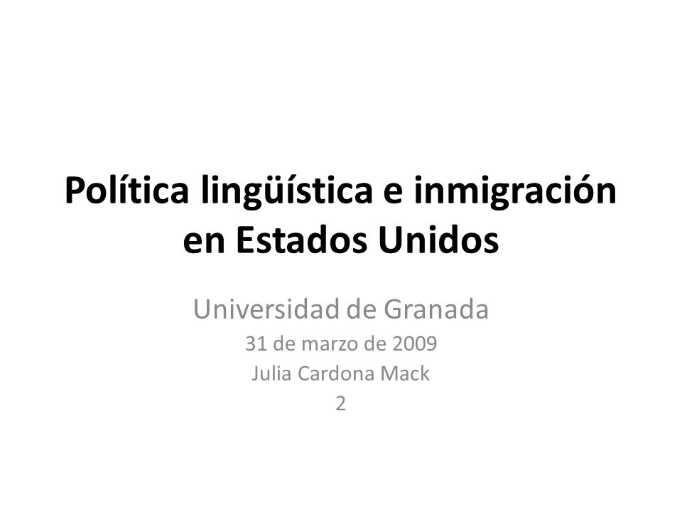 Política lingüística e inmigración en Estados Unidos Universidad de Granada 31 de marzo de 2009 Julia Cardona Mack 2