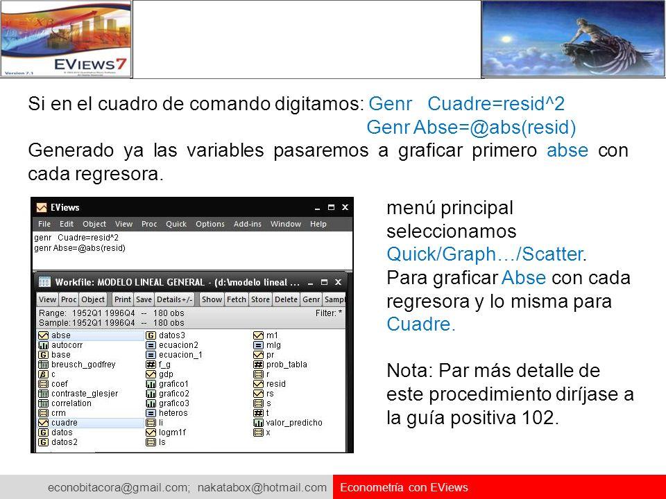 econobitacora@gmail.com; nakatabox@hotmail.com Econometría con EViews Si en el cuadro de comando digitamos: Genr Cuadre=resid^2 Genr Abse=@abs(resid)