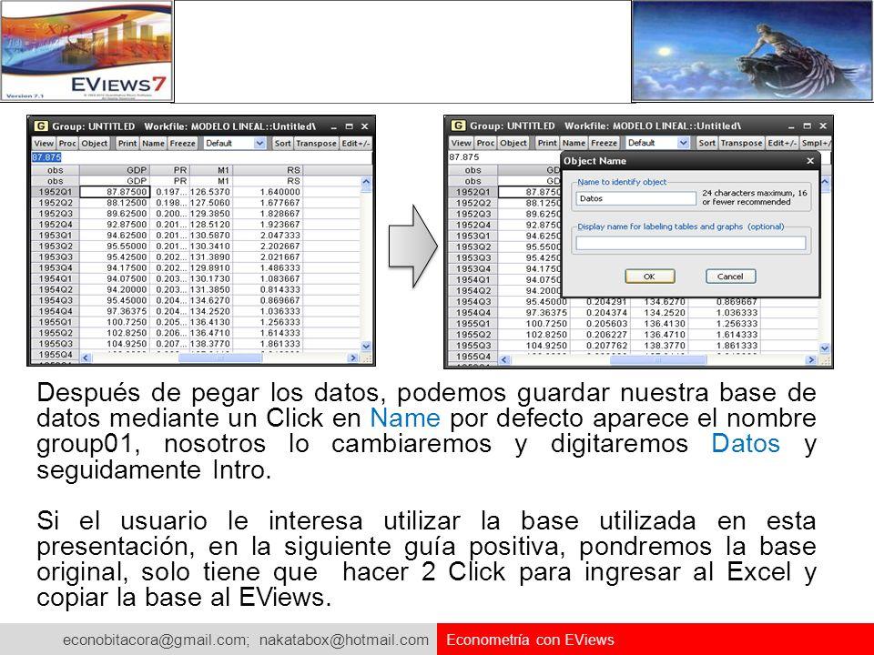 econobitacora@gmail.com; nakatabox@hotmail.com Econometría con EViews Después de pegar los datos, podemos guardar nuestra base de datos mediante un Cl