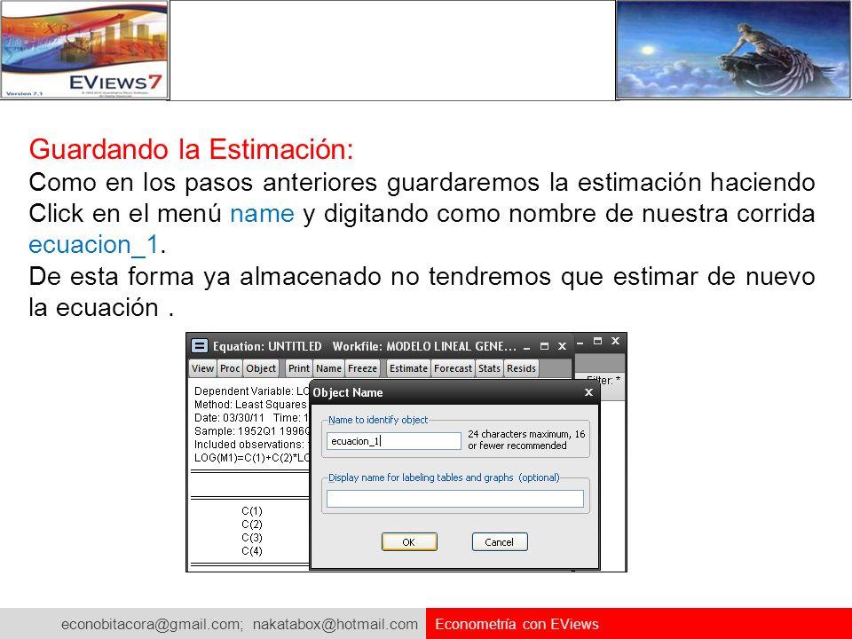 econobitacora@gmail.com; nakatabox@hotmail.com Econometría con EViews Guardando la Estimación: Como en los pasos anteriores guardaremos la estimación