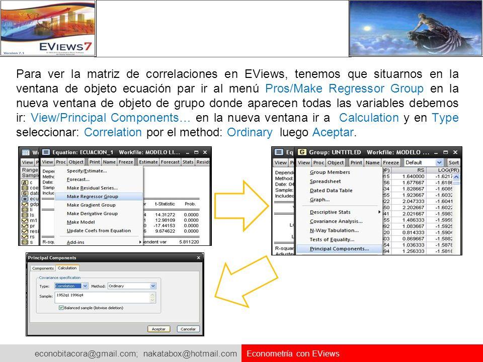 econobitacora@gmail.com; nakatabox@hotmail.com Econometría con EViews Para ver la matriz de correlaciones en EViews, tenemos que situarnos en la venta