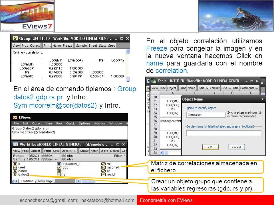 econobitacora@gmail.com; nakatabox@hotmail.com Econometría con EViews En el objeto correlación utilizamos Freeze para congelar la imagen y en la nueva