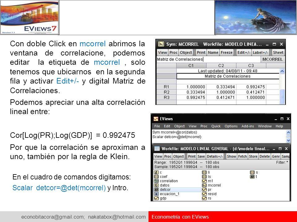 econobitacora@gmail.com; nakatabox@hotmail.com Econometría con EViews En el cuadro de comandos digitamos: Scalar detcor=@det(mcorrel) y Intro. Con dob