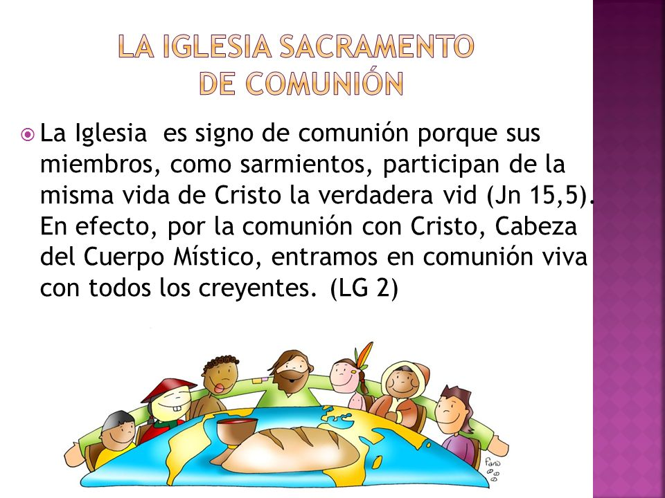 La Iglesia es signo de comunión porque sus miembros, como sarmientos, participan de la misma vida de Cristo la verdadera vid (Jn 15,5). En efecto, por