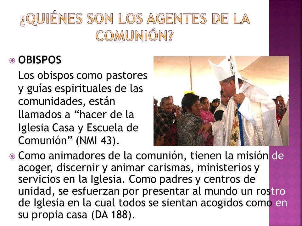 OBISPOS Los obispos como pastores y guías espirituales de las comunidades, están llamados a hacer de la Iglesia Casa y Escuela de Comunión (NMI 43). C