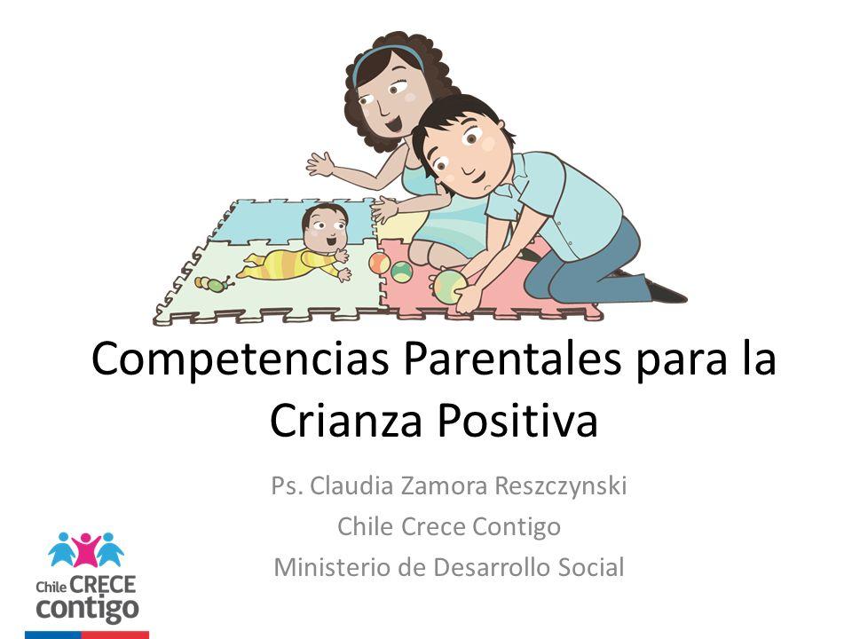 Competencias Parentales para la Crianza Positiva Ps. Claudia Zamora Reszczynski Chile Crece Contigo Ministerio de Desarrollo Social