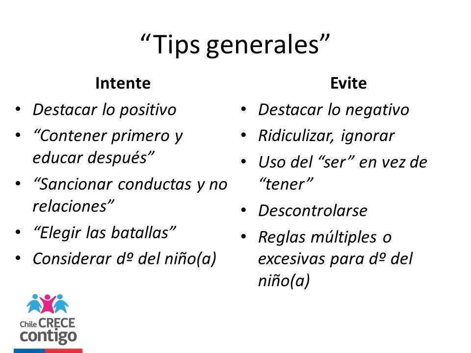 Tips generales Intente Destacar lo positivo Contener primero y educar después Sancionar conductas y no relaciones Elegir las batallas Considerar dº de