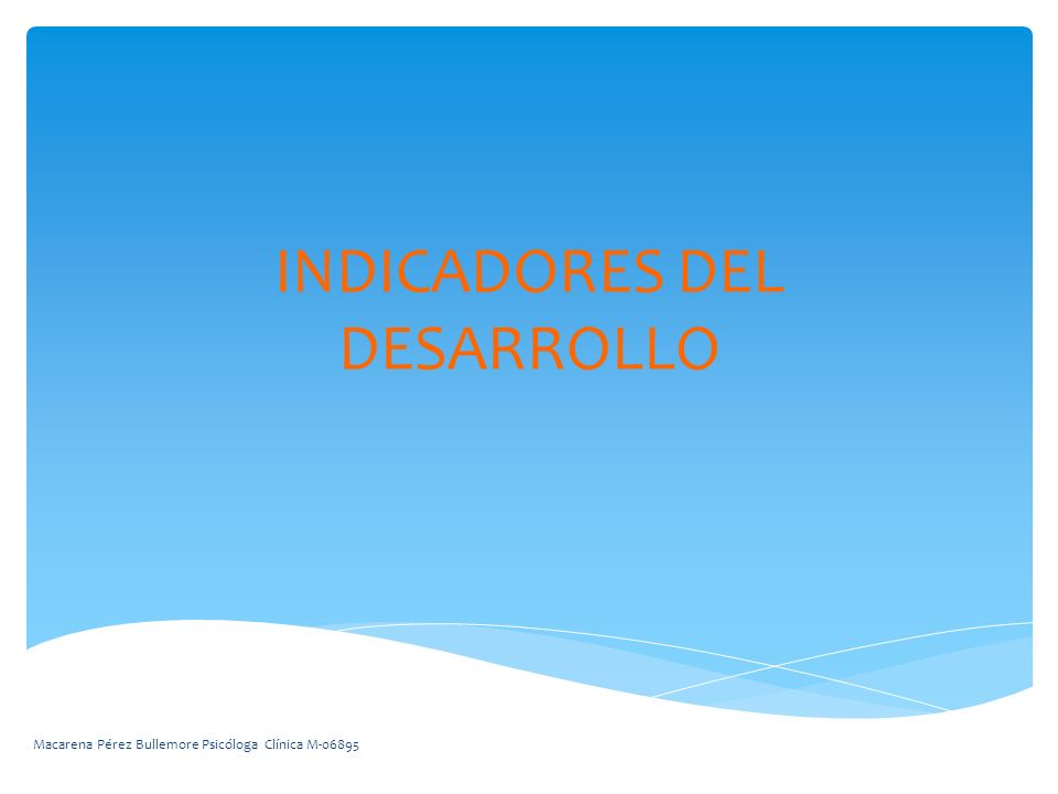 INDICADORES DEL DESARROLLO Macarena Pérez Bullemore Psicóloga Clínica M-06895