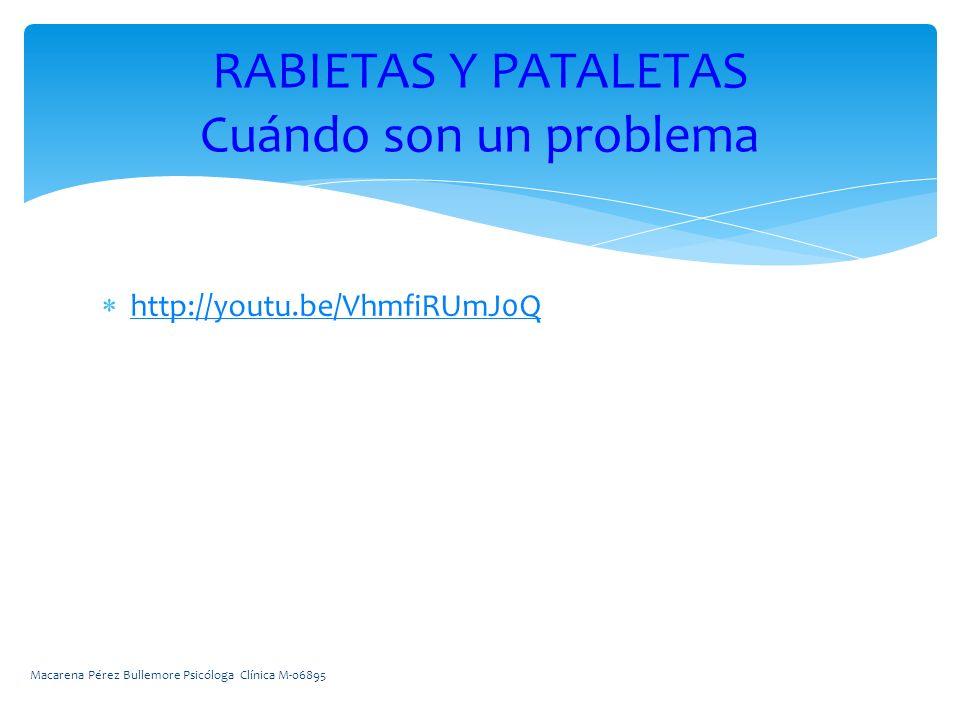 http://youtu.be/VhmfiRUmJ0Q RABIETAS Y PATALETAS Cuándo son un problema Macarena Pérez Bullemore Psicóloga Clínica M-06895
