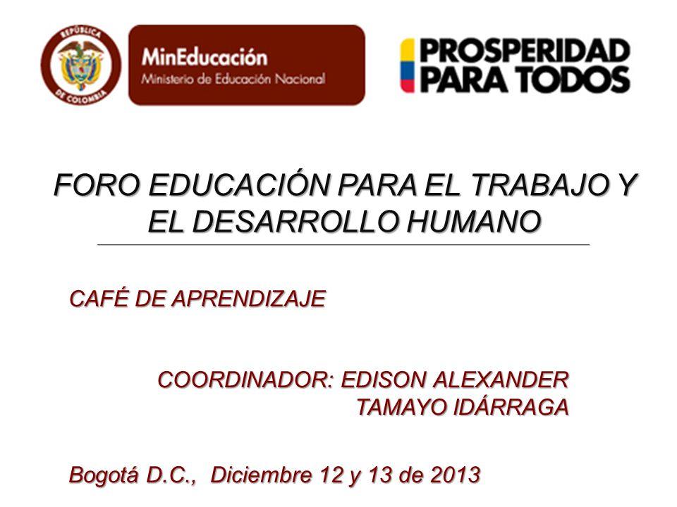 FORO EDUCACIÓN PARA EL TRABAJO Y EL DESARROLLO HUMANO CAFÉ DE APRENDIZAJE COORDINADOR: EDISON ALEXANDER TAMAYO IDÁRRAGA Bogotá D.C., Diciembre 12 y 13 de 2013