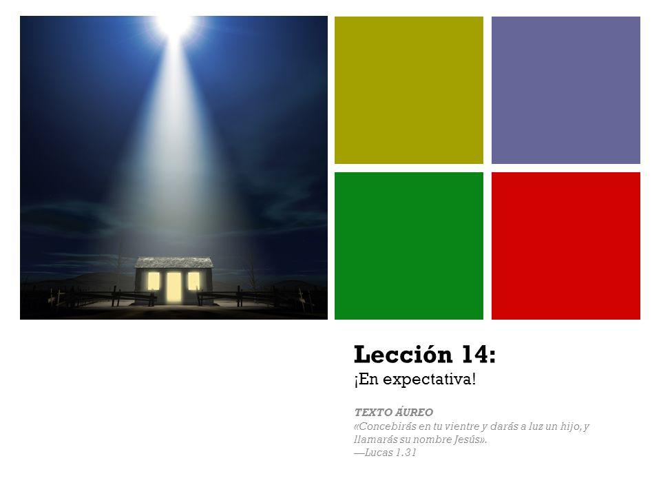 + Lección 14: ¡En expectativa! TEXTO AUREO «Concebirás en tu vientre y darás a luz un hijo, y llamarás su nombre Jesús». Lucas 1.31