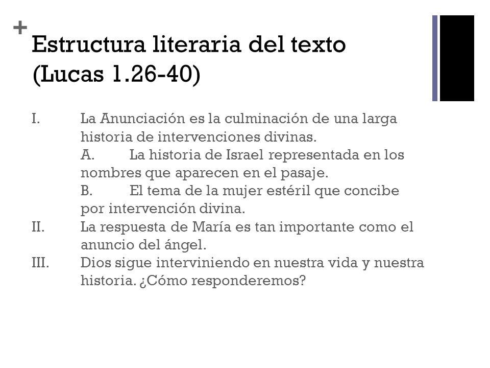 + Estructura literaria del texto (Lucas 1.26-40) I. La Anunciación es la culminación de una larga historia de intervenciones divinas. A.La historia de