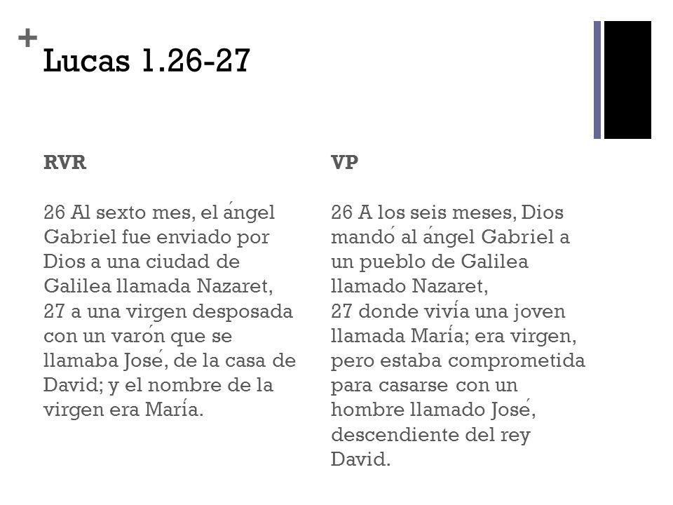 + Lucas 1.26-27 RVR 26 Al sexto mes, el angel Gabriel fue enviado por Dios a una ciudad de Galilea llamada Nazaret, 27 a una virgen desposada con un v