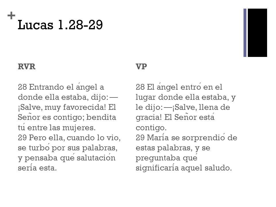 + Lucas 1.28-29 RVR 28 Entrando el angel a donde ella estaba, dijo: ¡Salve, muy favorecida! El Sen ̃ or es contigo; bendita tu entre las mujeres. 29 P