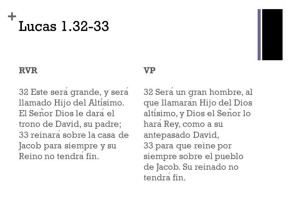 + Lucas 1.32-33 RVR 32 Este sera grande, y sera llamado Hijo del Altisimo. El Sen ̃ or Dios le dara el trono de David, su padre; 33 reinara sobre la c