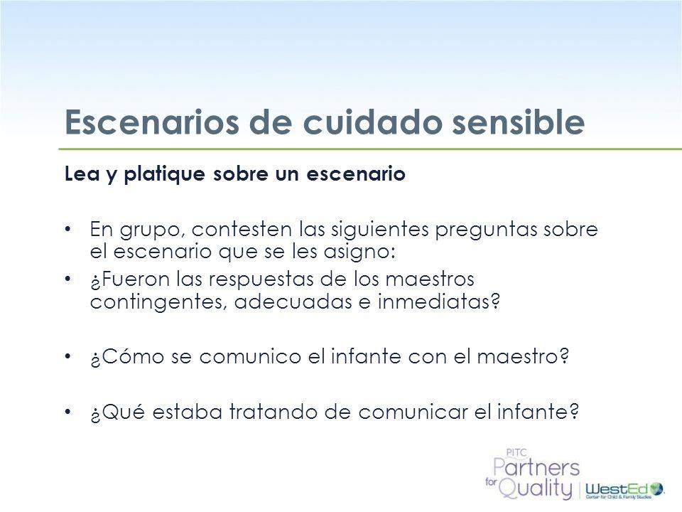 WestEd.org Escenarios de cuidado sensible Lea y platique sobre un escenario En grupo, contesten las siguientes preguntas sobre el escenario que se les asigno: ¿Fueron las respuestas de los maestros contingentes, adecuadas e inmediatas.