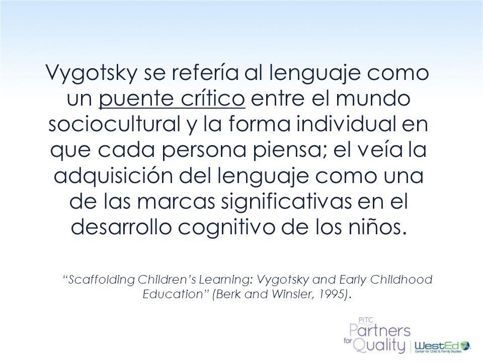 WestEd.org Vygotsky se refería al lenguaje como un puente crítico entre el mundo sociocultural y la forma individual en que cada persona piensa; el veía la adquisición del lenguaje como una de las marcas significativas en el desarrollo cognitivo de los niños.