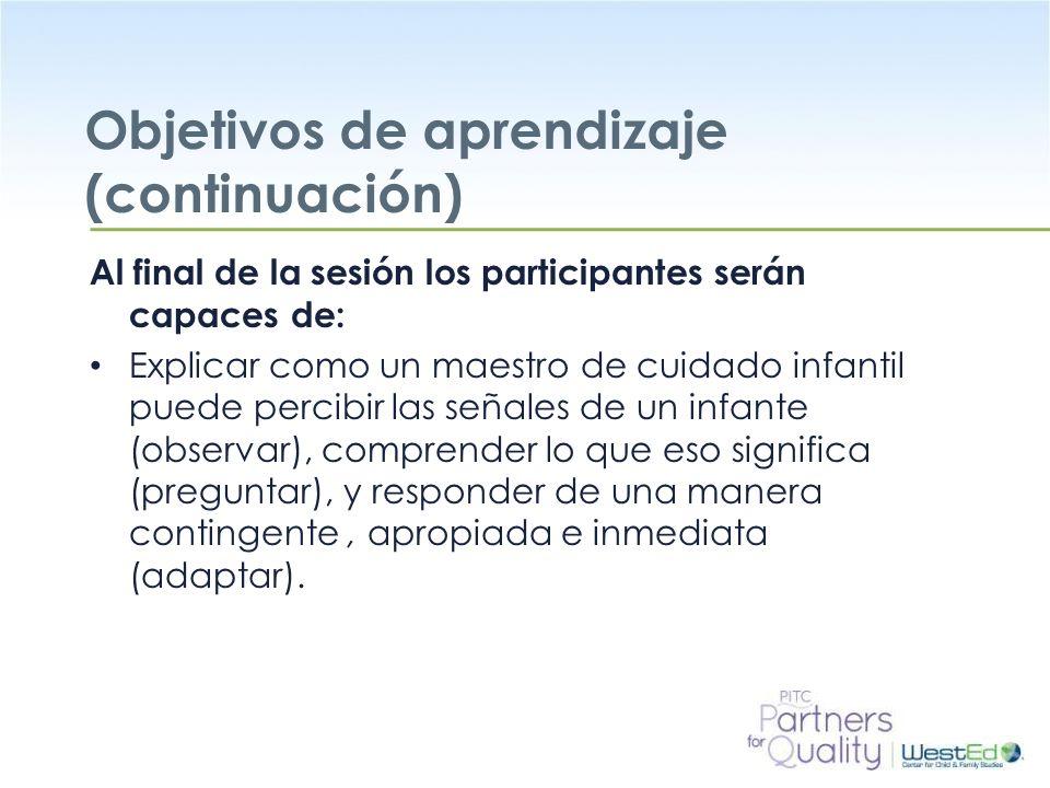 WestEd.org Objetivos de aprendizaje (continuación) Al final de la sesión los participantes serán capaces de: Explicar como un maestro de cuidado infantil puede percibir las señales de un infante (observar), comprender lo que eso significa (preguntar), y responder de una manera contingente, apropiada e inmediata (adaptar).