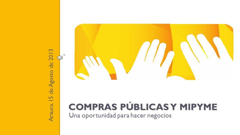 COMPRAS PÚBLICAS Y MIPYME Una oportunidad para hacer negocios Arauca, 15 de Agosto de 2013