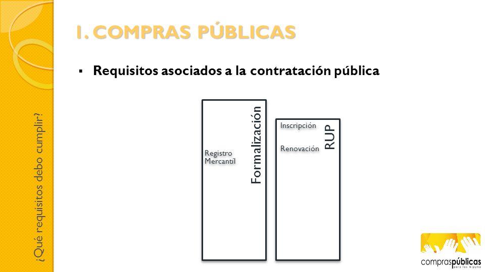 Requisitos asociados a la contratación pública RUPFormalización Registro Mercantíl Inscripción Renovación ¿Qué requisitos debo cumplir? 1. COMPRAS PÚB