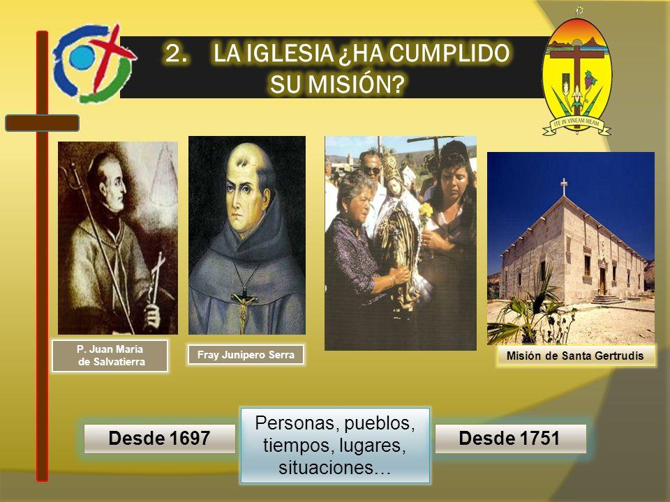 Personas, pueblos, tiempos, lugares, situaciones… Desde 1697Desde 1751 P. Juan María de Salvatierra Misión de Santa Gertrudis Fray Junípero Serra