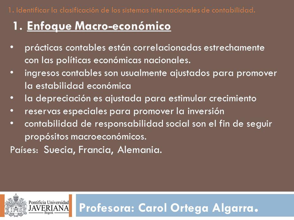 Profesora: Carol Ortega Algarra. 1. Identificar la clasificación de los sistemas internacionales de contabilidad. 1.Enfoque Macro-económico prácticas