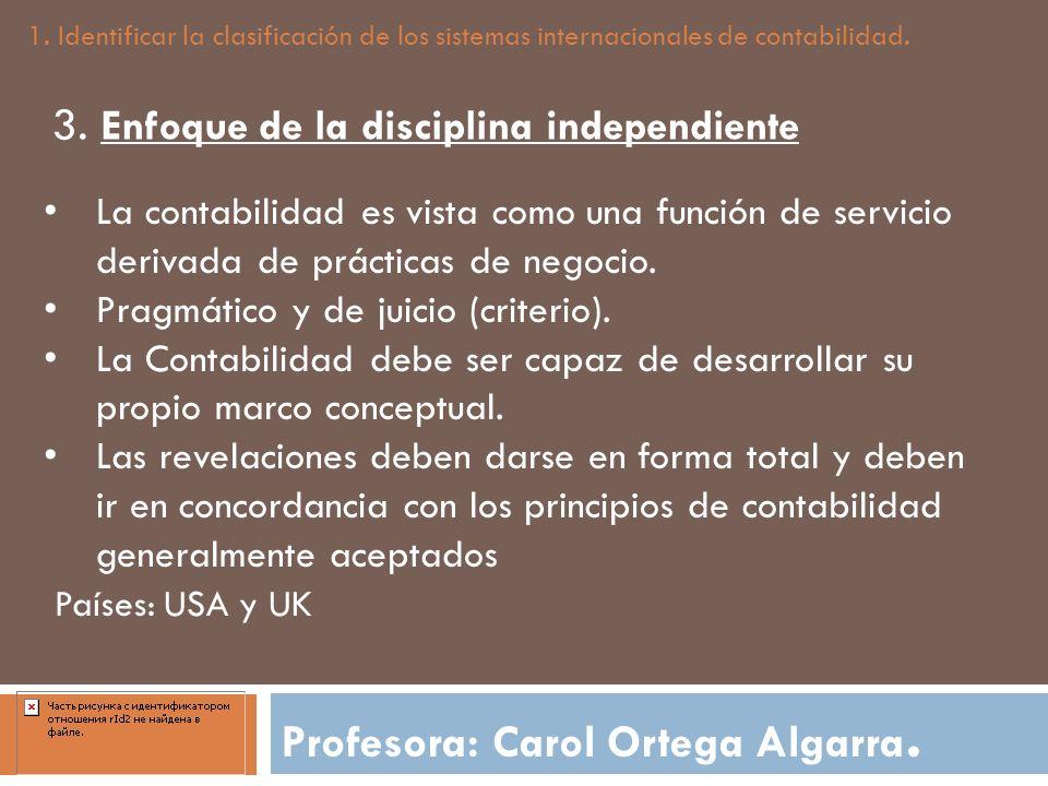 Profesora: Carol Ortega Algarra. 1. Identificar la clasificación de los sistemas internacionales de contabilidad. 3. Enfoque de la disciplina independ