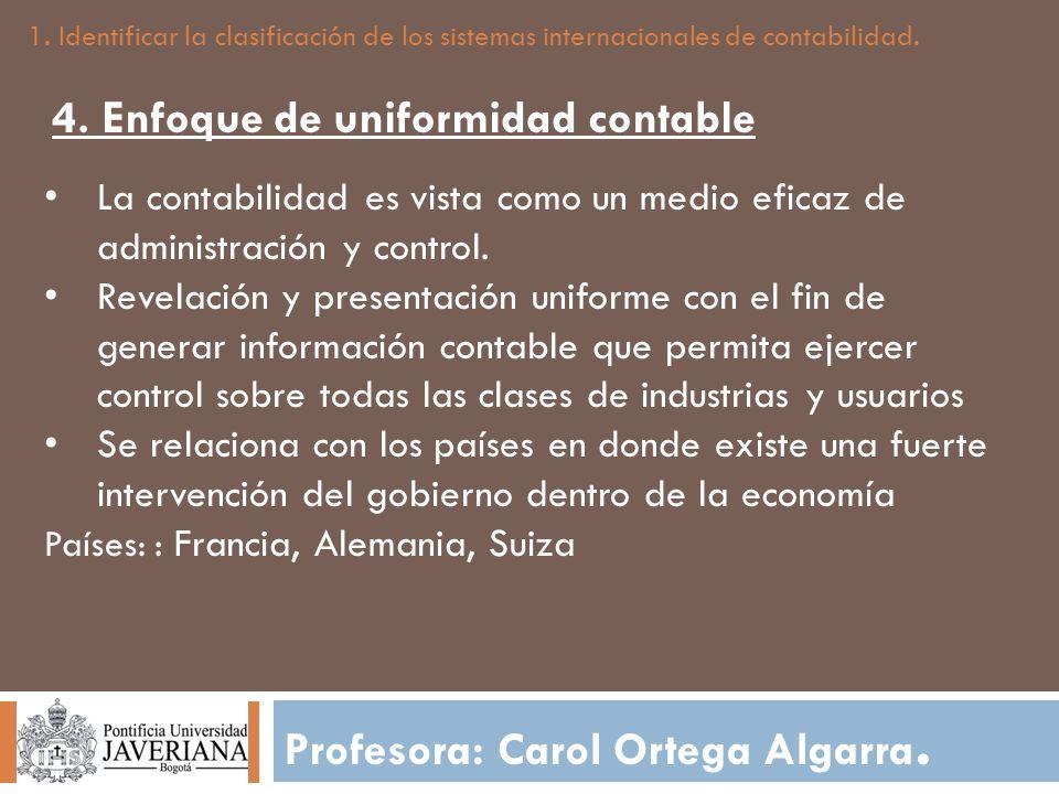 Profesora: Carol Ortega Algarra. 1. Identificar la clasificación de los sistemas internacionales de contabilidad. 4. Enfoque de uniformidad contable L