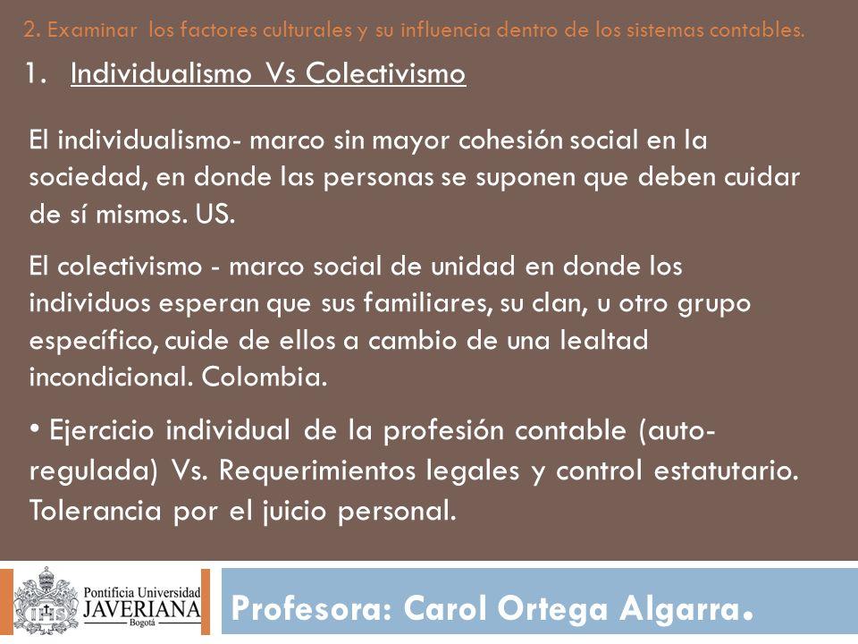 Profesora: Carol Ortega Algarra. 2. Examinar los factores culturales y su influencia dentro de los sistemas contables. 1.Individualismo Vs Colectivism