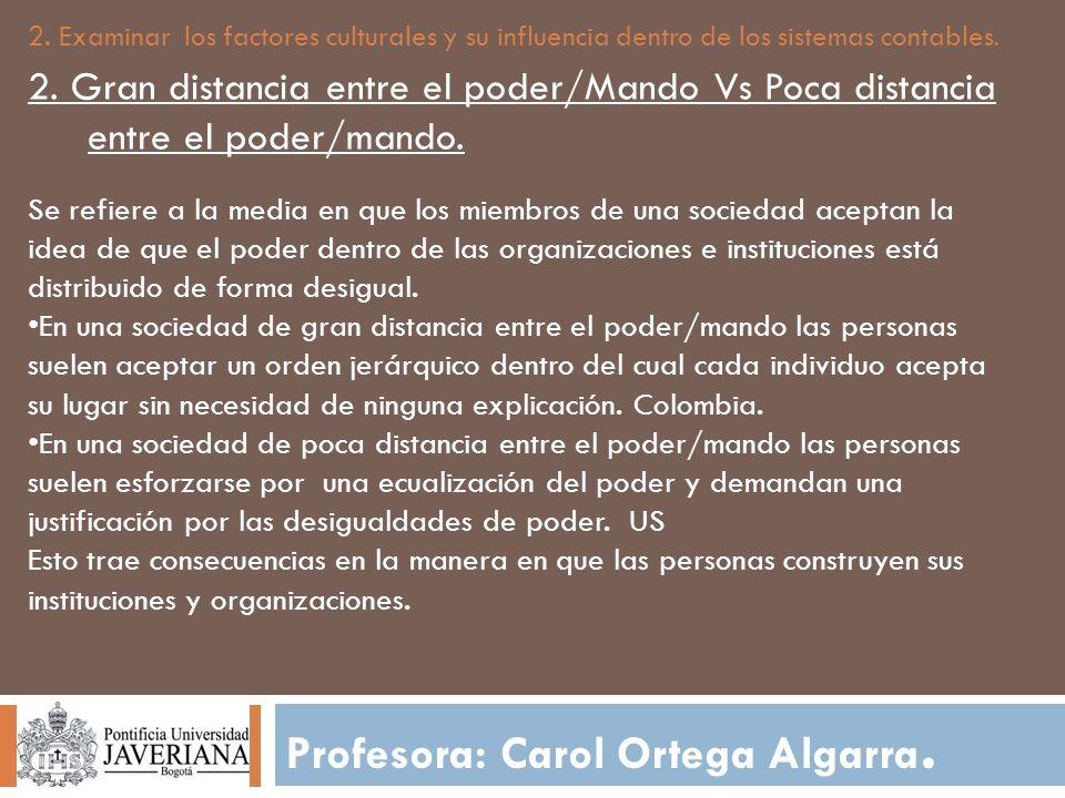 Profesora: Carol Ortega Algarra. 2. Examinar los factores culturales y su influencia dentro de los sistemas contables. 2. Gran distancia entre el pode