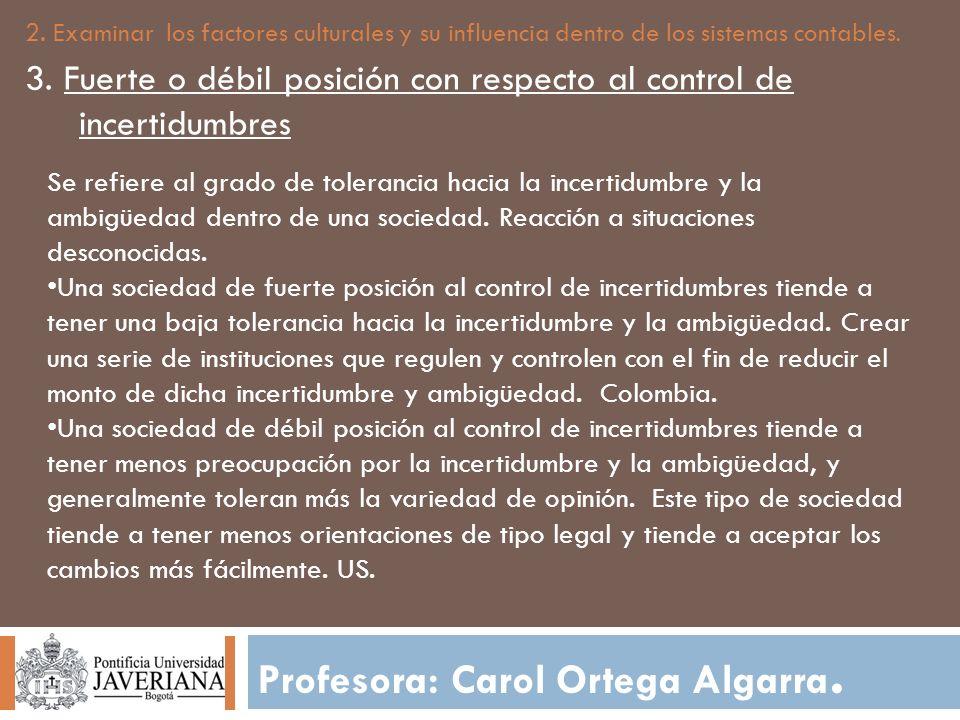 Profesora: Carol Ortega Algarra. 2. Examinar los factores culturales y su influencia dentro de los sistemas contables. 3. Fuerte o débil posición con