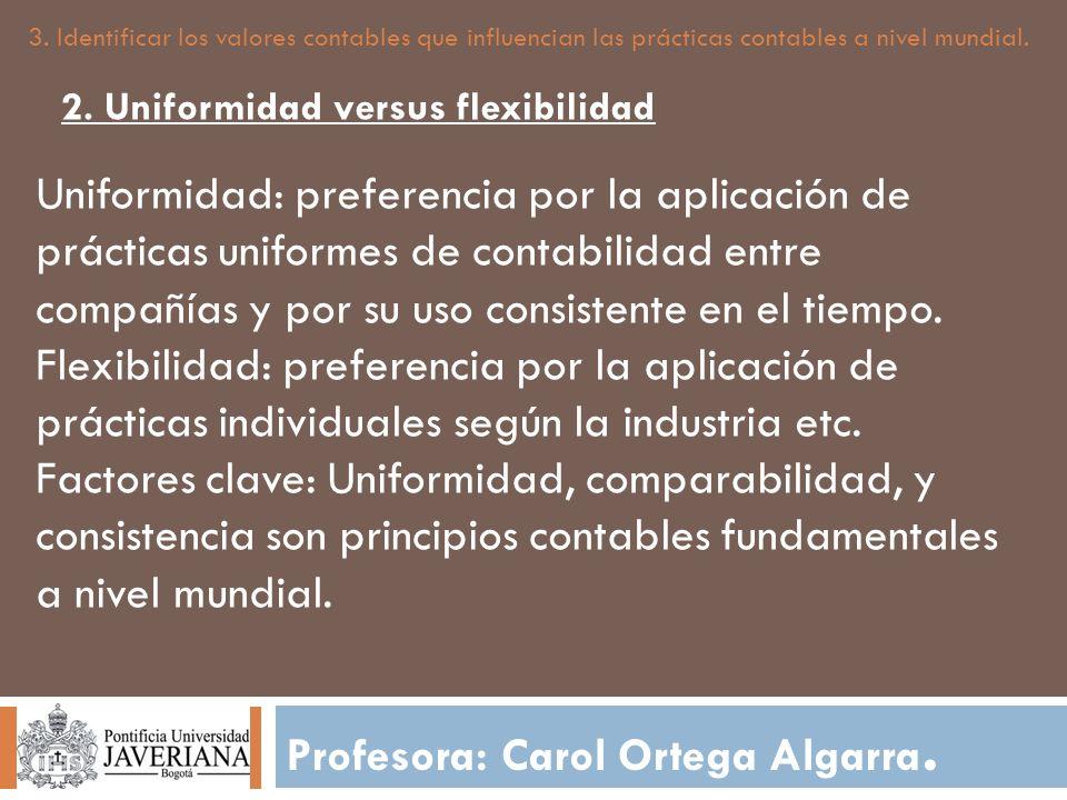 Profesora: Carol Ortega Algarra. 3. Identificar los valores contables que influencian las prácticas contables a nivel mundial. Uniformidad: preferenci