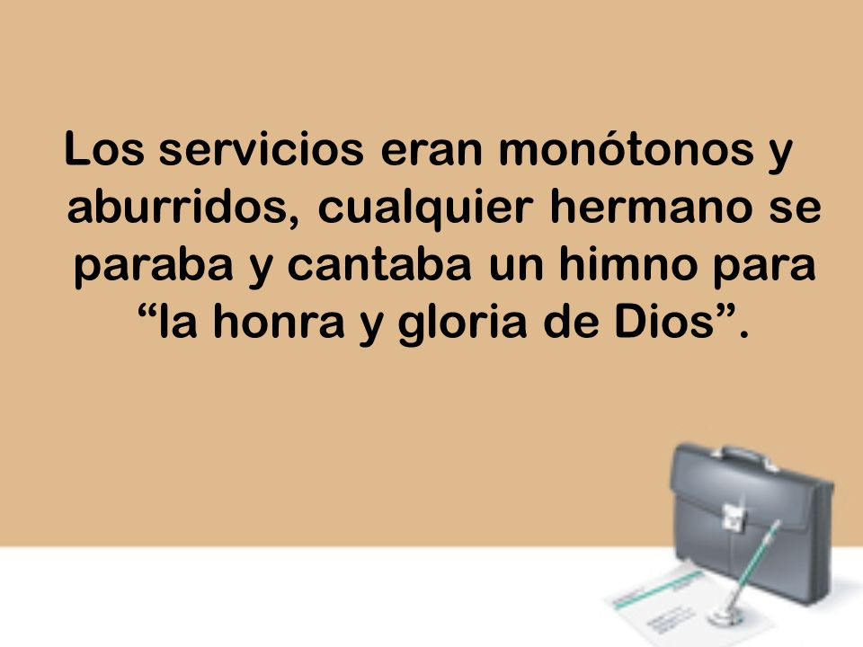 Los servicios eran monótonos y aburridos, cualquier hermano se paraba y cantaba un himno para la honra y gloria de Dios.
