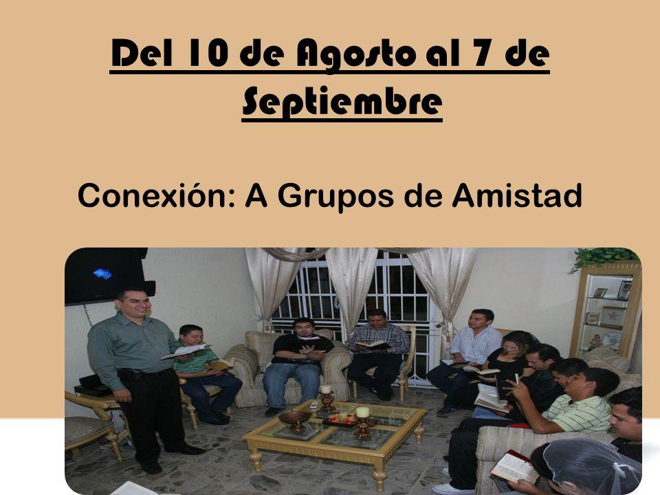 Del 10 de Agosto al 7 de Septiembre Conexión: A Grupos de Amistad