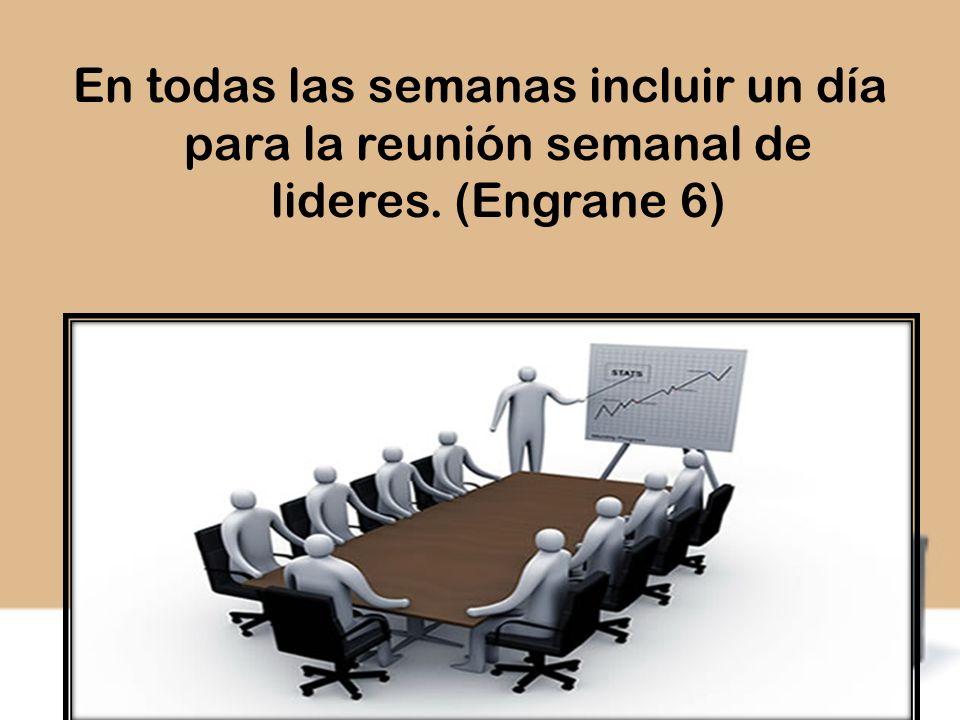 En todas las semanas incluir un día para la reunión semanal de lideres. (Engrane 6)