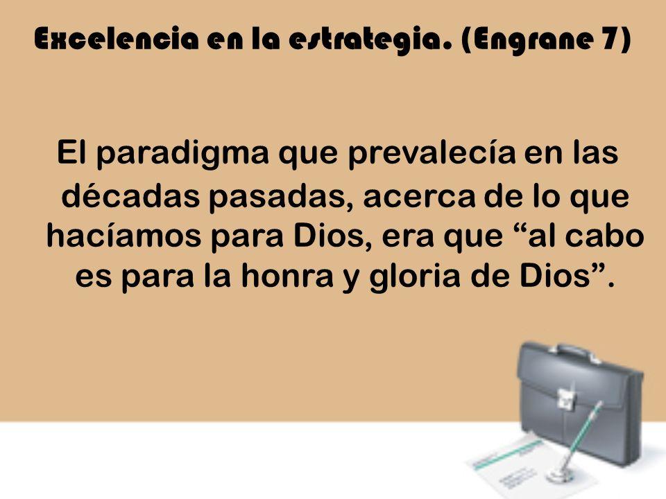 Excelencia en la estrategia. (Engrane 7) El paradigma que prevalecía en las décadas pasadas, acerca de lo que hacíamos para Dios, era que al cabo es p