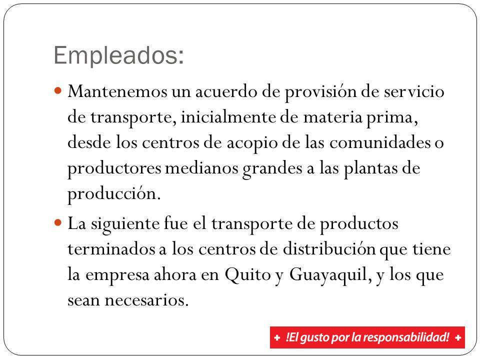 Empleados: Mantenemos un acuerdo de provisión de servicio de transporte, inicialmente de materia prima, desde los centros de acopio de las comunidades