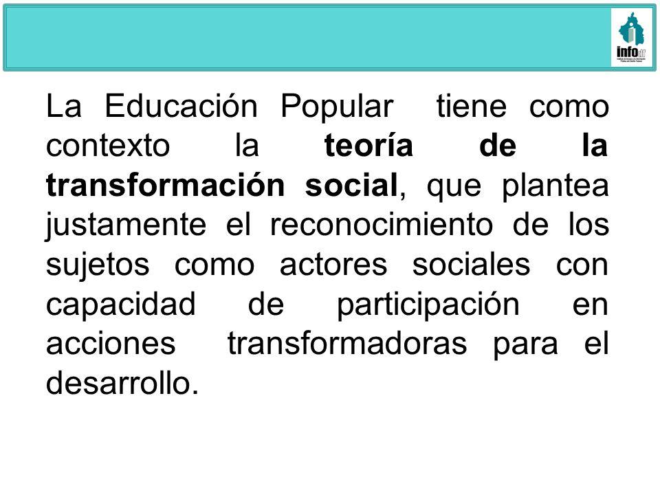 La Educación Popular tiene como contexto la teoría de la transformación social, que plantea justamente el reconocimiento de los sujetos como actores s