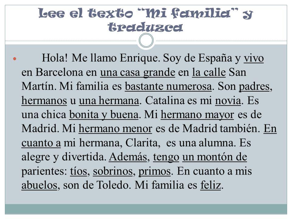 Lee el texto Mi familia y traduzca Hola! Me llamo Enrique. Soy de España y vivo en Barcelona en una casa grande en la calle San Martín. Mi familia es