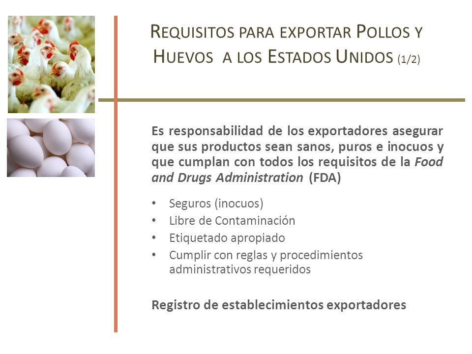 Es responsabilidad de los exportadores asegurar que sus productos sean sanos, puros e inocuos y que cumplan con todos los requisitos de la Food and Drugs Administration (FDA) Seguros (inocuos) Libre de Contaminación Etiquetado apropiado Cumplir con reglas y procedimientos administrativos requeridos Registro de establecimientos exportadores R EQUISITOS PARA EXPORTAR P OLLOS Y H UEVOS A LOS E STADOS U NIDOS (1/2)