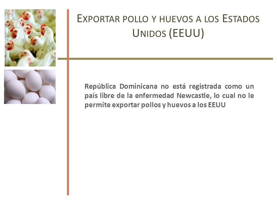 E XPORTAR POLLO Y HUEVOS A LOS E STADOS U NIDOS (EEUU) República Dominicana no está registrada como un país libre de la enfermedad Newcastle, lo cual no le permite exportar pollos y huevos a los EEUU