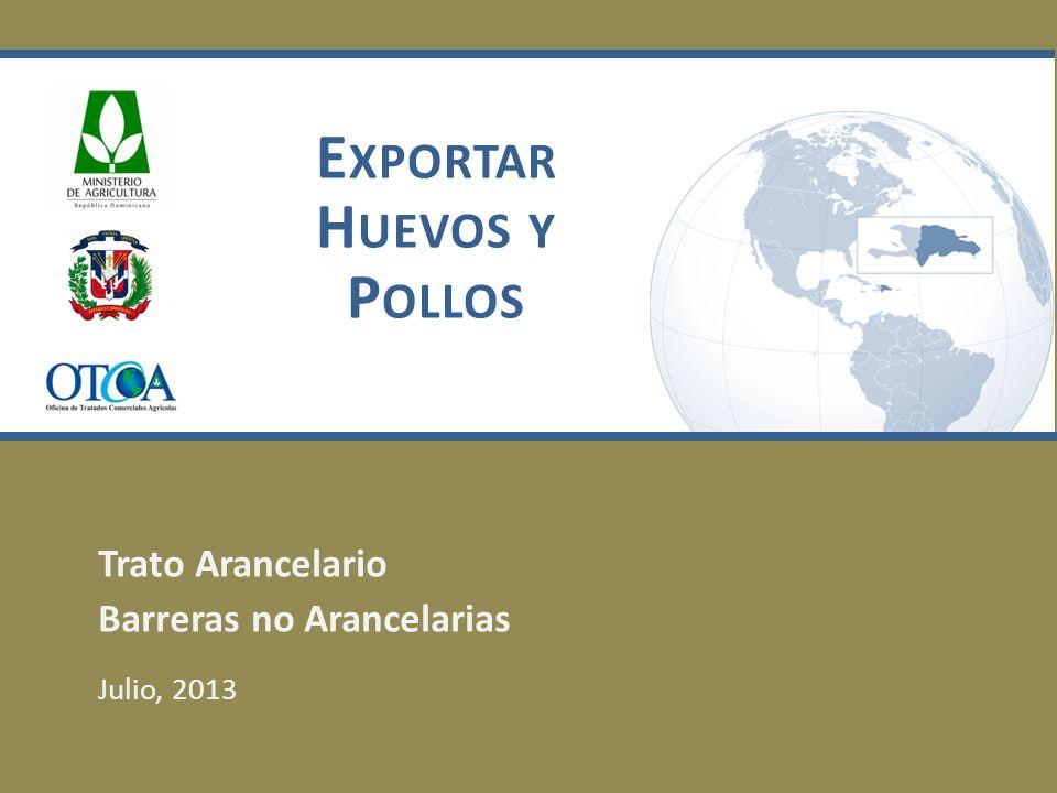 E XPORTAR H UEVOS Y P OLLOS Trato Arancelario Barreras no Arancelarias Julio, 2013