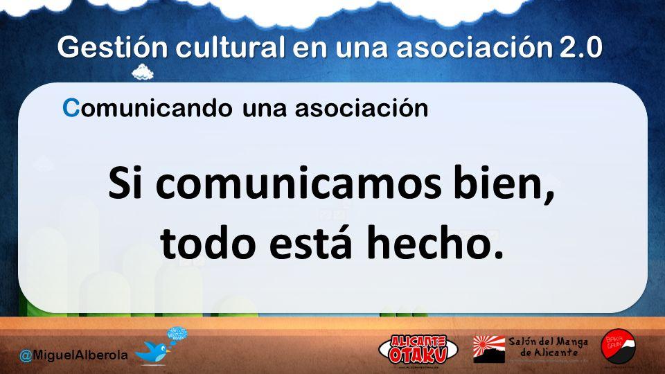 Gestión cultural en una asociación 2.0 @MiguelAlberola Comunicando una asociación Si comunicamos bien, todo está hecho.