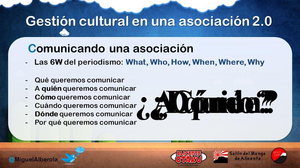 Gestión cultural en una asociación 2.0 @MiguelAlberola Comunicando una asociación -Qué queremos comunicar -A quién queremos comunicar -Cómo queremos comunicar -Cuándo queremos comunicar -Dónde queremos comunicar -Por qué queremos comunicar - Las 6W del periodismo: What, Who, How, When, Where, Why ¿A quién?¿Cómo?¿Dónde?