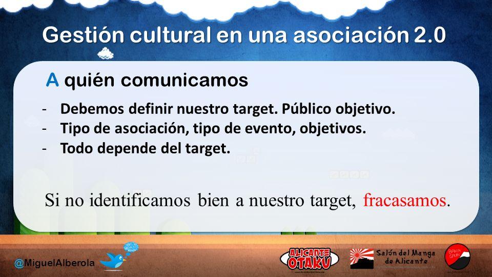 Gestión cultural en una asociación 2.0 @MiguelAlberola A quién comunicamos -Debemos definir nuestro target.