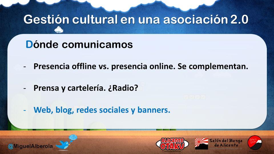 Gestión cultural en una asociación 2.0 @MiguelAlberola Dónde comunicamos -Presencia offline vs.